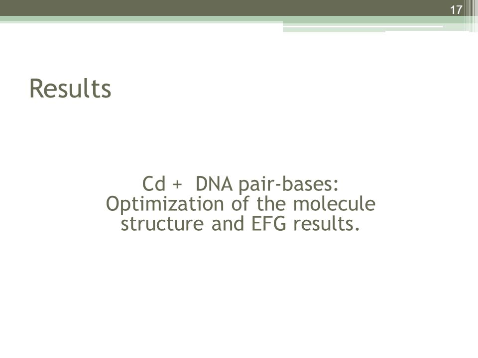 17 Results Cd + DNA pair-bases: Optimization of the molecule structure and EFG results.