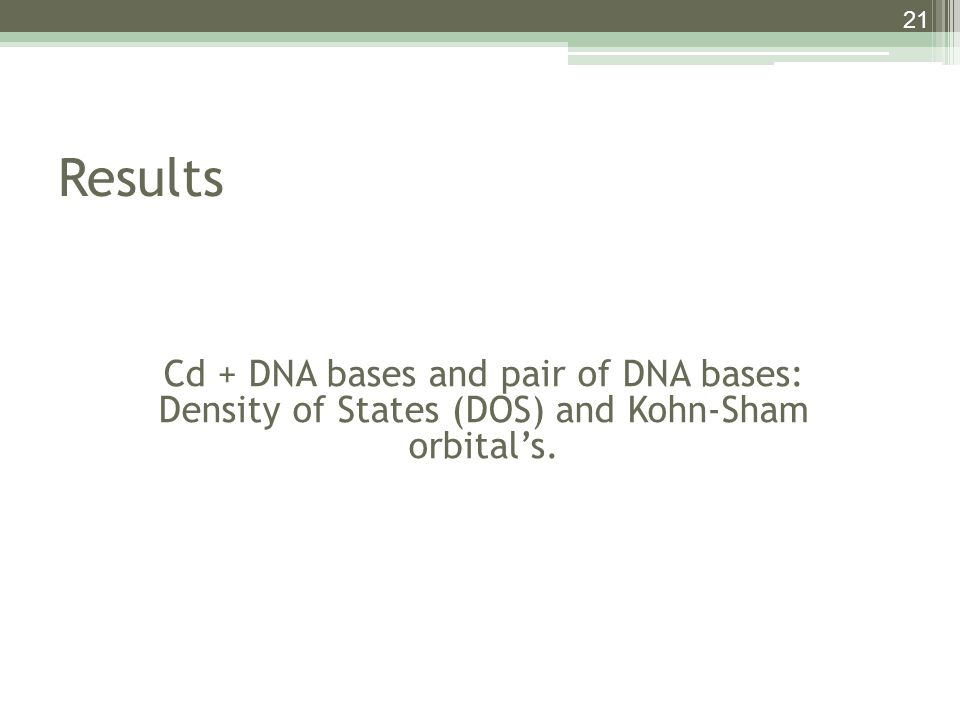 21 Results Cd + DNA bases and pair of DNA bases: Density of States (DOS) and Kohn-Sham orbital's.