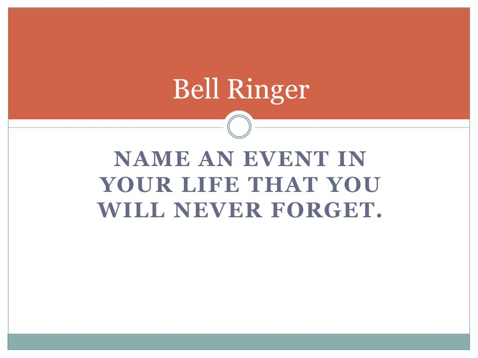 NAME AN EVENT IN YOUR LIFE THAT YOU WILL NEVER FORGET. Bell Ringer