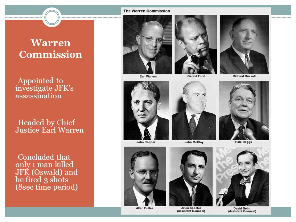 Warren Commission Appointed to investigate JFK's assassination Headed by Chief Justice Earl Warren Concluded that only 1 man killed JFK (Oswald) and he fired 3 shots (8sec time period)