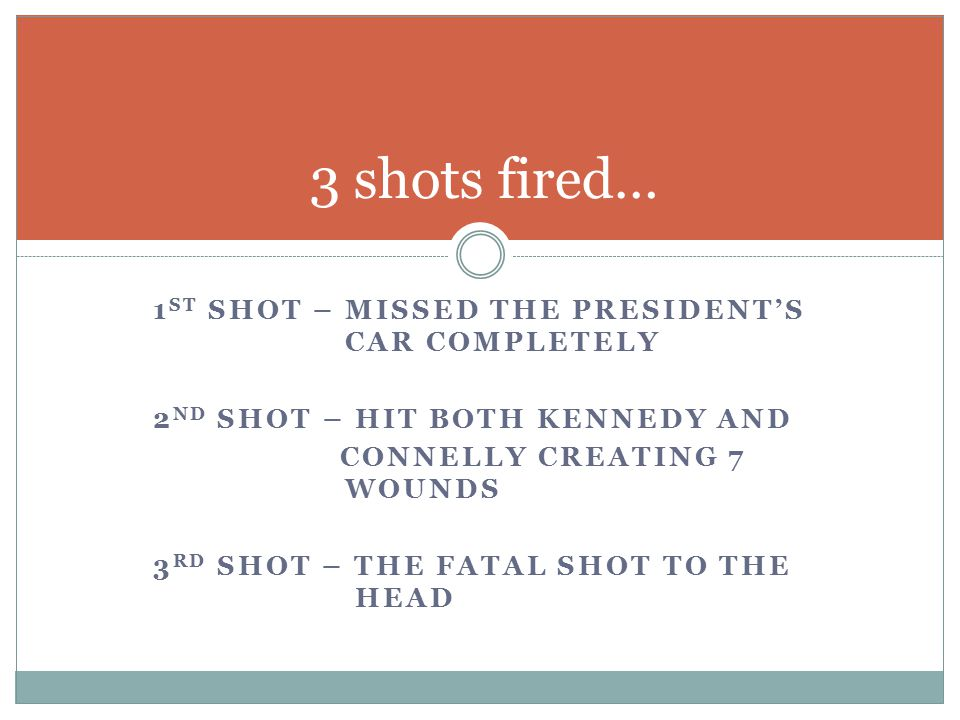 1 ST SHOT – MISSED THE PRESIDENT'S CAR COMPLETELY 2 ND SHOT – HIT BOTH KENNEDY AND CONNELLY CREATING 7 WOUNDS 3 RD SHOT – THE FATAL SHOT TO THE HEAD 3 shots fired…