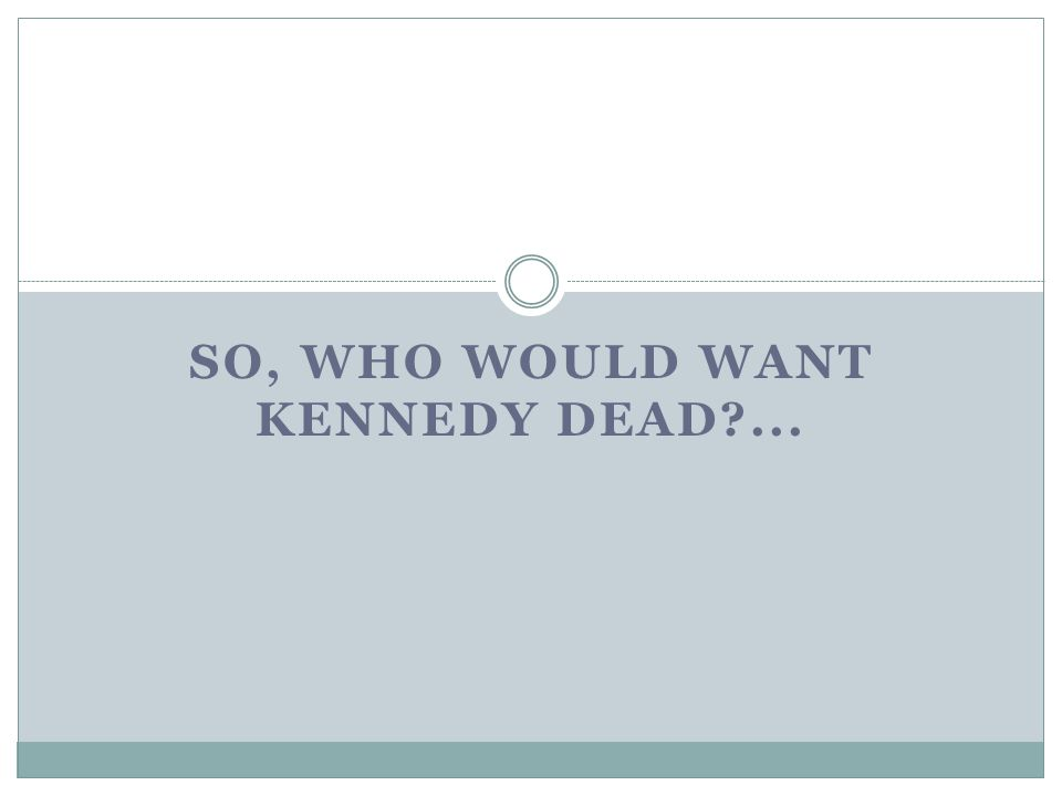 SO, WHO WOULD WANT KENNEDY DEAD ...
