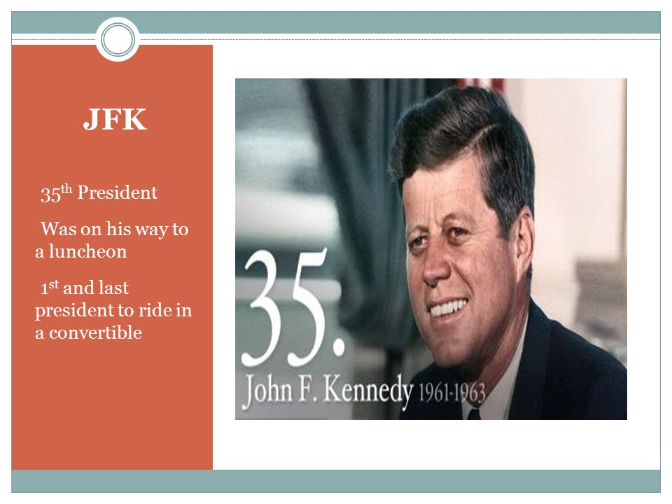 JFK 35 th President Was on his way to a luncheon 1 st and last president to ride in a convertible