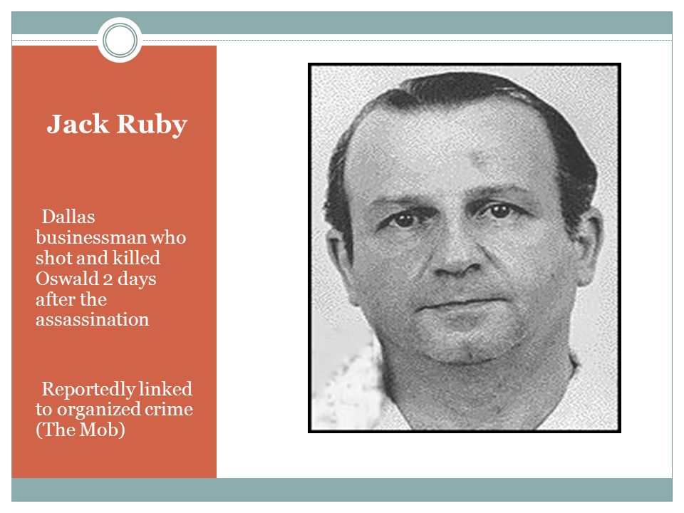 Jack Ruby Dallas businessman who shot and killed Oswald 2 days after the assassination Reportedly linked to organized crime (The Mob)