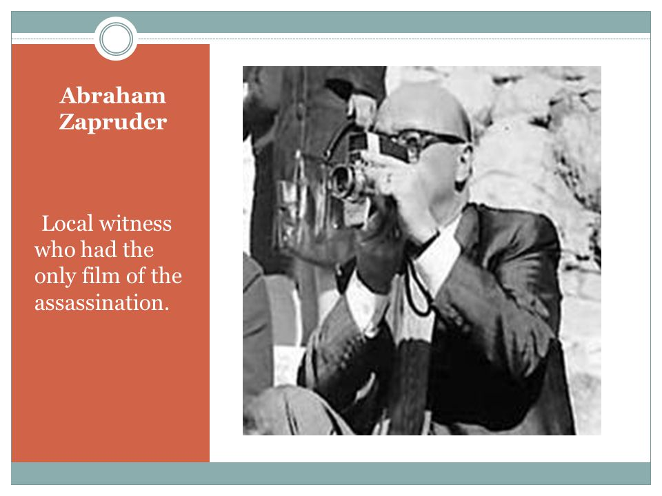 Abraham Zapruder Local witness who had the only film of the assassination.