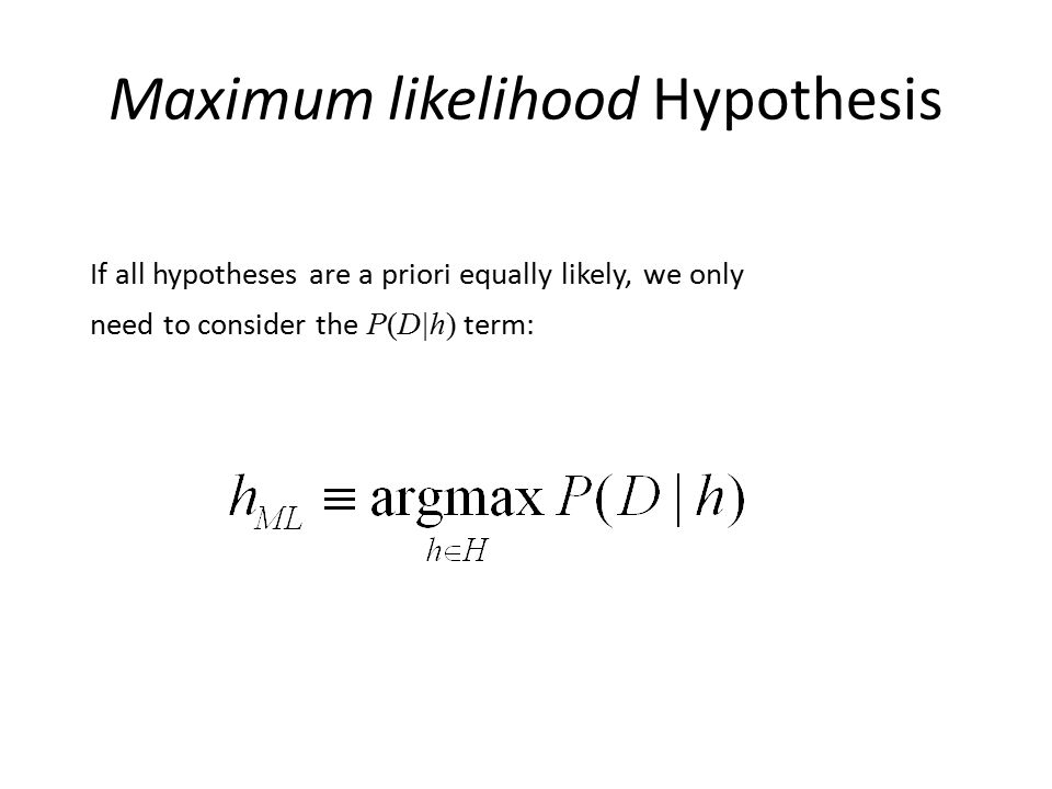 Maximum likelihood Hypothesis If all hypotheses are a priori equally likely, we only need to consider the P(D|h) term: