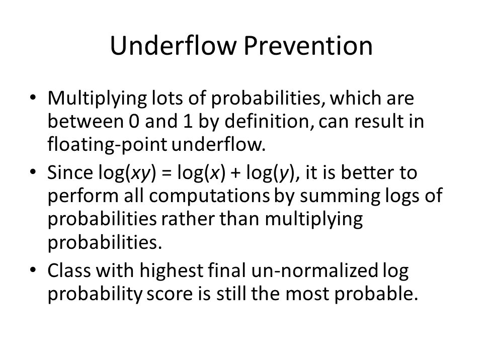 Underflow Prevention Multiplying lots of probabilities, which are between 0 and 1 by definition, can result in floating-point underflow. Since log(xy)