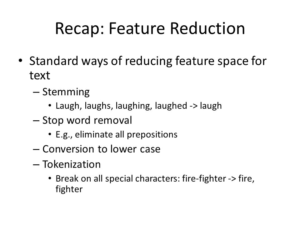 Recap: Feature Reduction Standard ways of reducing feature space for text – Stemming Laugh, laughs, laughing, laughed -> laugh – Stop word removal E.g., eliminate all prepositions – Conversion to lower case – Tokenization Break on all special characters: fire-fighter -> fire, fighter