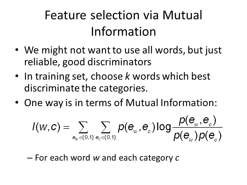Feature selection via Mutual Information We might not want to use all words, but just reliable, good discriminators In training set, choose k words wh