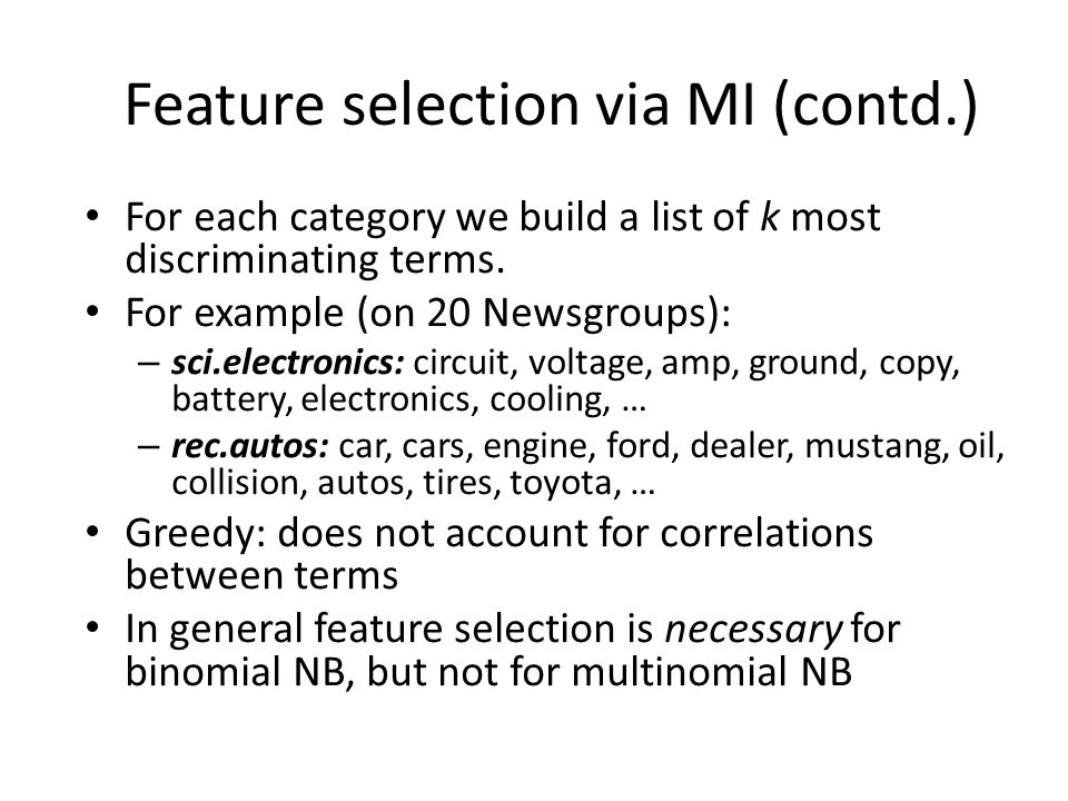 Feature selection via MI (contd.) For each category we build a list of k most discriminating terms. For example (on 20 Newsgroups): – sci.electronics: