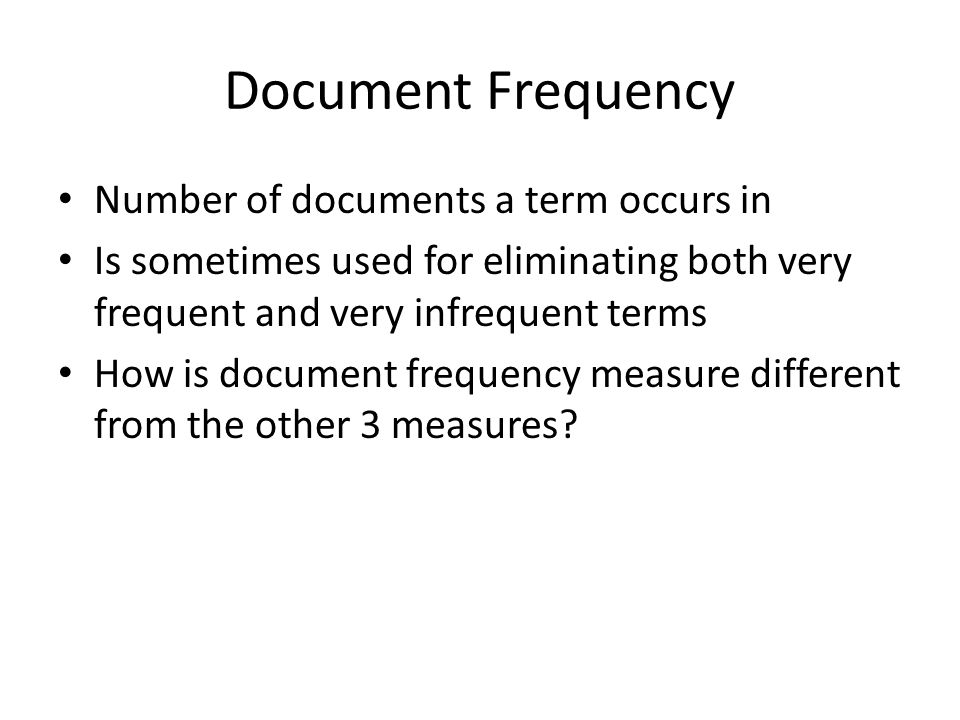 Document Frequency Number of documents a term occurs in Is sometimes used for eliminating both very frequent and very infrequent terms How is document