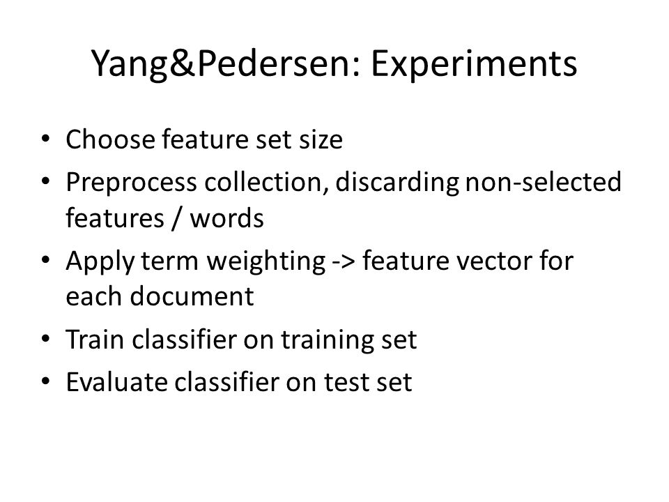 Yang&Pedersen: Experiments Choose feature set size Preprocess collection, discarding non-selected features / words Apply term weighting -> feature vector for each document Train classifier on training set Evaluate classifier on test set