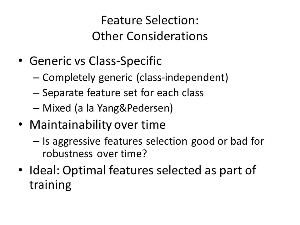 Feature Selection: Other Considerations Generic vs Class-Specific – Completely generic (class-independent) – Separate feature set for each class – Mix