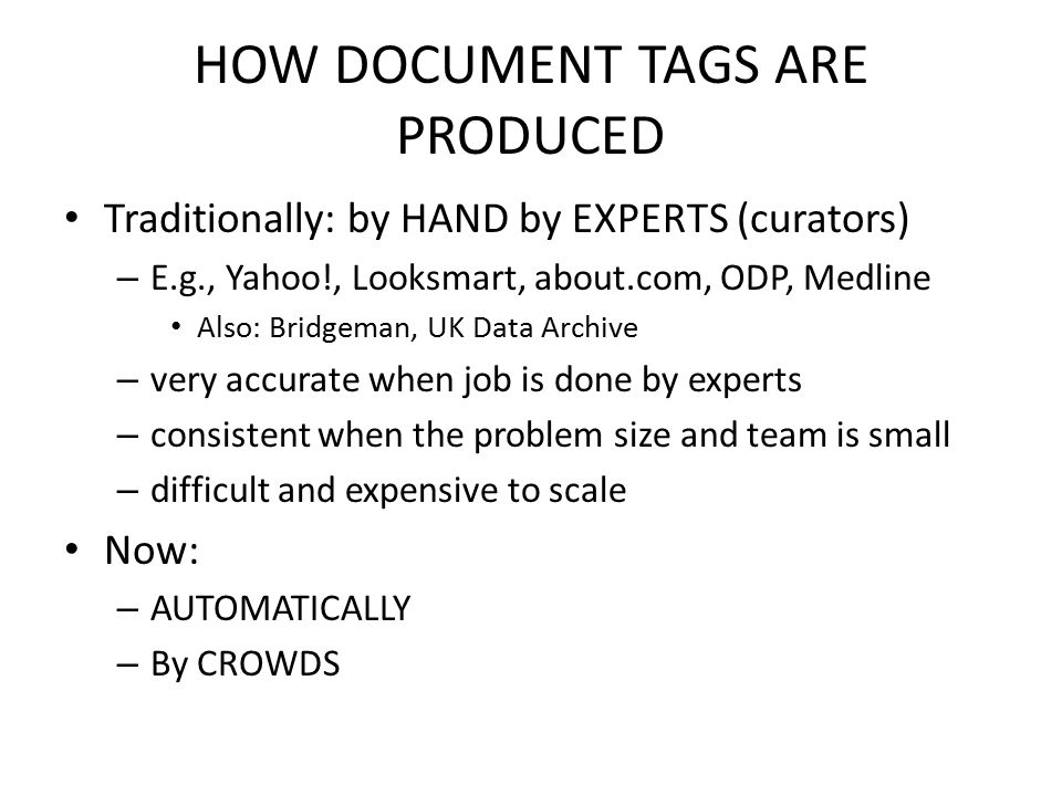 HOW DOCUMENT TAGS ARE PRODUCED Traditionally: by HAND by EXPERTS (curators) – E.g., Yahoo!, Looksmart, about.com, ODP, Medline Also: Bridgeman, UK Data Archive – very accurate when job is done by experts – consistent when the problem size and team is small – difficult and expensive to scale Now: – AUTOMATICALLY – By CROWDS