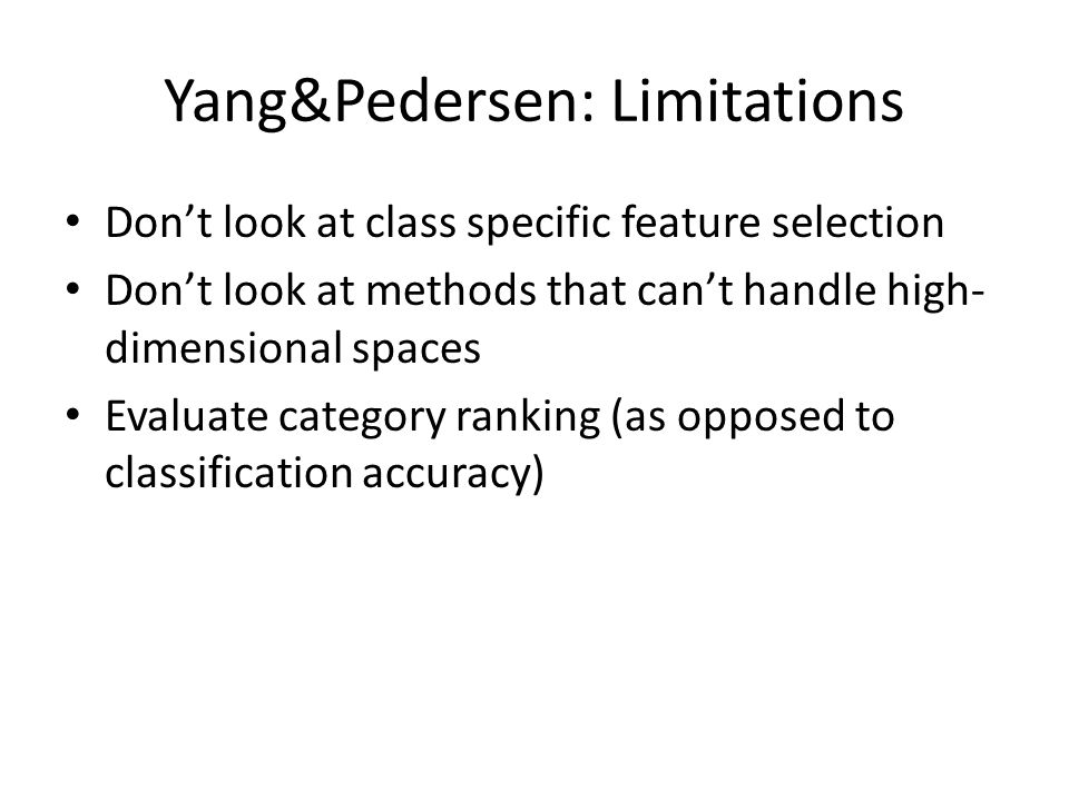 Yang&Pedersen: Limitations Don't look at class specific feature selection Don't look at methods that can't handle high- dimensional spaces Evaluate ca
