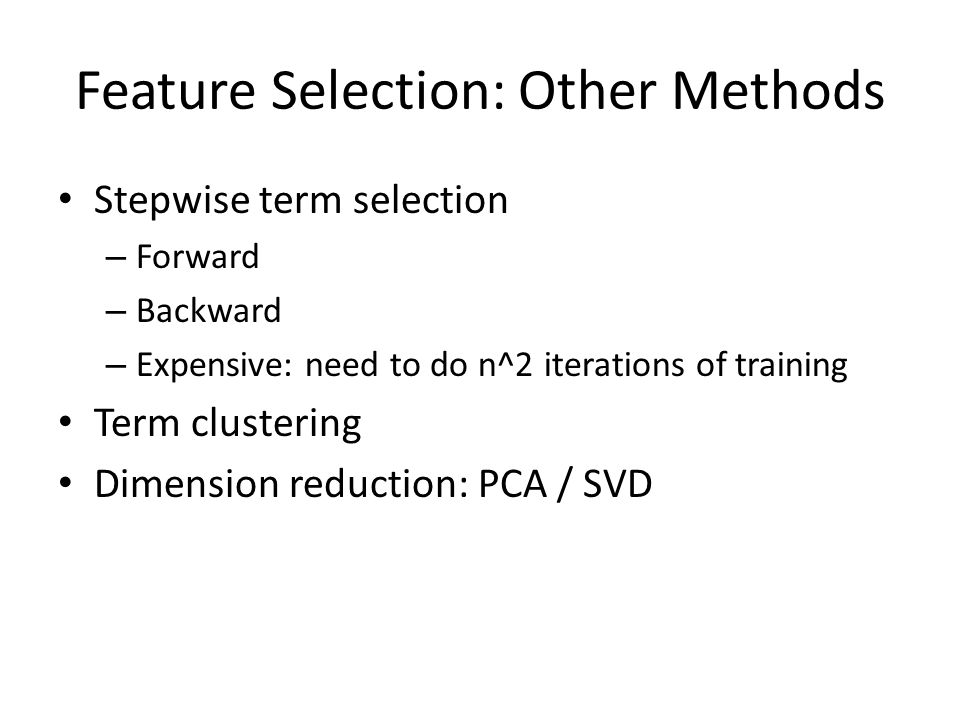 Feature Selection: Other Methods Stepwise term selection – Forward – Backward – Expensive: need to do n^2 iterations of training Term clustering Dimension reduction: PCA / SVD