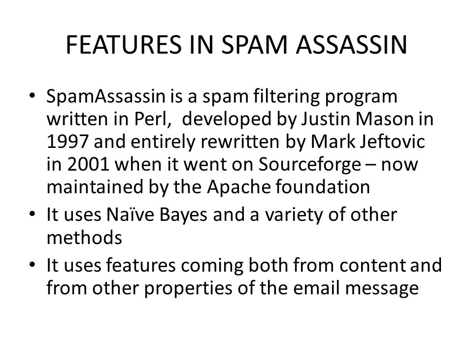 FEATURES IN SPAM ASSASSIN SpamAssassin is a spam filtering program written in Perl, developed by Justin Mason in 1997 and entirely rewritten by Mark Jeftovic in 2001 when it went on Sourceforge – now maintained by the Apache foundation It uses Naïve Bayes and a variety of other methods It uses features coming both from content and from other properties of the email message