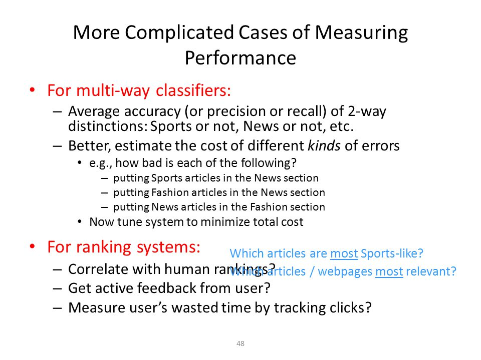 48 More Complicated Cases of Measuring Performance For multi-way classifiers: – Average accuracy (or precision or recall) of 2-way distinctions: Sport