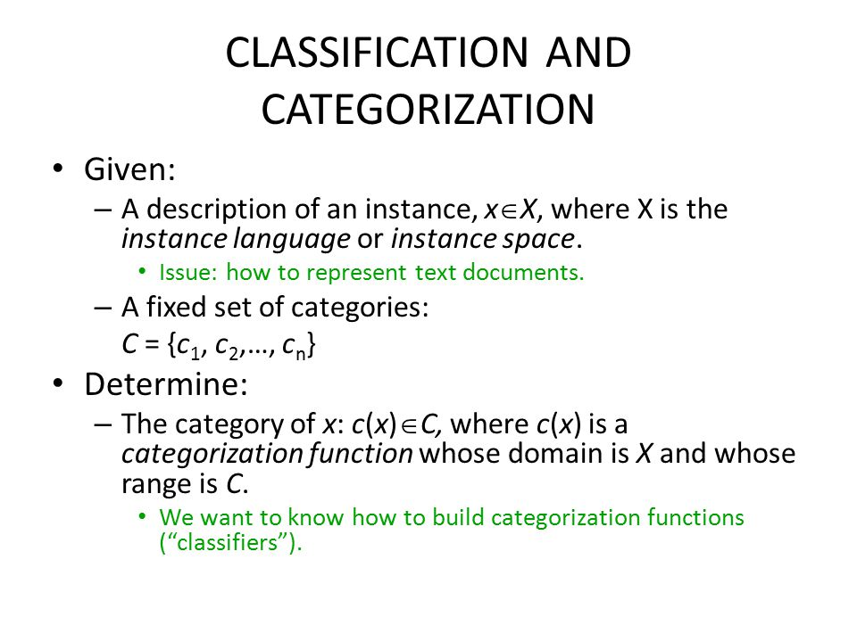 CLASSIFICATION AND CATEGORIZATION Given: – A description of an instance, x  X, where X is the instance language or instance space.