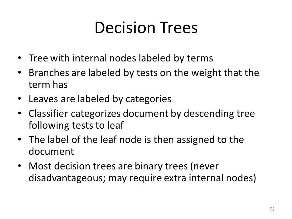 52 Decision Trees Tree with internal nodes labeled by terms Branches are labeled by tests on the weight that the term has Leaves are labeled by categories Classifier categorizes document by descending tree following tests to leaf The label of the leaf node is then assigned to the document Most decision trees are binary trees (never disadvantageous; may require extra internal nodes)
