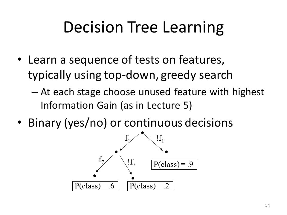 54 Decision Tree Learning Learn a sequence of tests on features, typically using top-down, greedy search – At each stage choose unused feature with highest Information Gain (as in Lecture 5) Binary (yes/no) or continuous decisions f1f1 !f 1 f7f7 !f 7 P(class) =.6 P(class) =.9 P(class) =.2