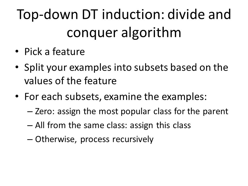 Top-down DT induction: divide and conquer algorithm Pick a feature Split your examples into subsets based on the values of the feature For each subset