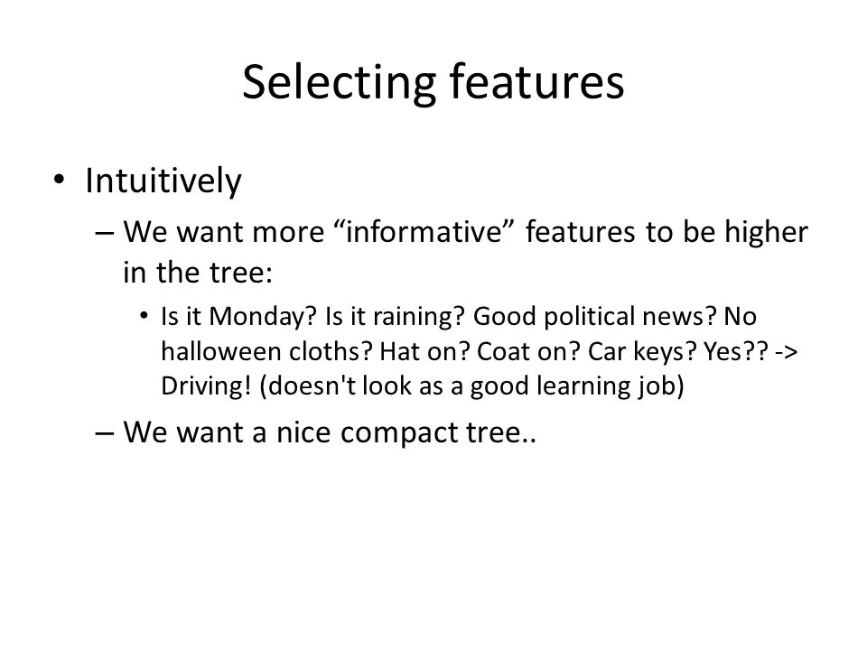 """Selecting features Intuitively – We want more """"informative"""" features to be higher in the tree: Is it Monday? Is it raining? Good political news? No ha"""