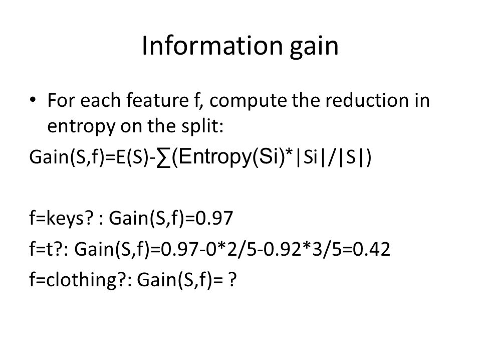 Information gain For each feature f, compute the reduction in entropy on the split: Gain(S,f)=E(S)- ∑(Entropy(Si)* |Si|/|S|) f=keys.
