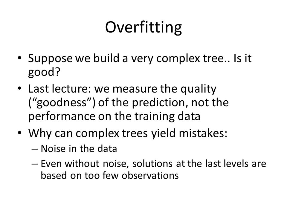 """Overfitting Suppose we build a very complex tree.. Is it good? Last lecture: we measure the quality (""""goodness"""") of the prediction, not the performanc"""