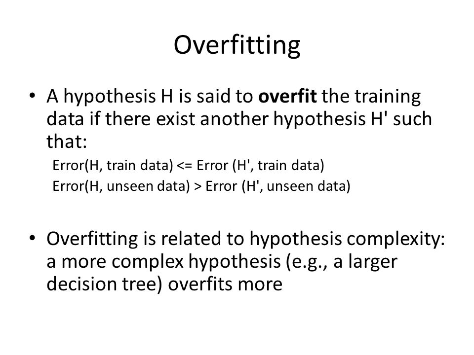 Overfitting A hypothesis H is said to overfit the training data if there exist another hypothesis H such that: Error(H, train data) <= Error (H , train data) Error(H, unseen data) > Error (H , unseen data) Overfitting is related to hypothesis complexity: a more complex hypothesis (e.g., a larger decision tree) overfits more