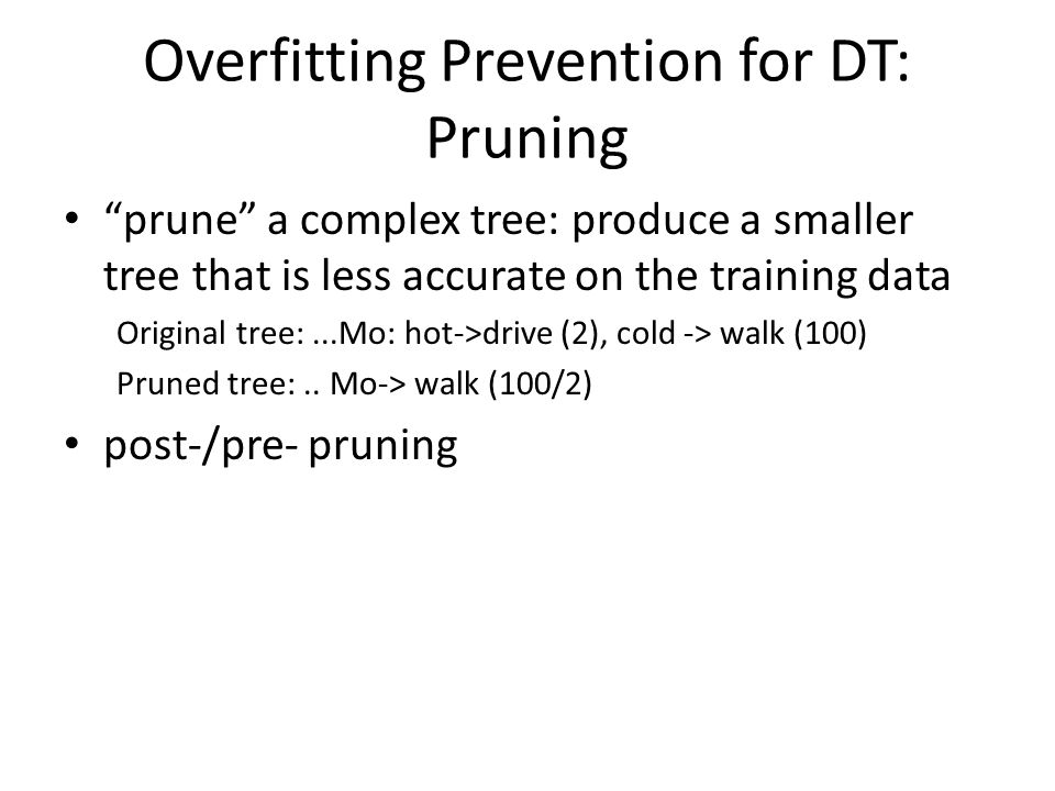 Overfitting Prevention for DT: Pruning prune a complex tree: produce a smaller tree that is less accurate on the training data Original tree:...Mo: hot->drive (2), cold -> walk (100) Pruned tree:..