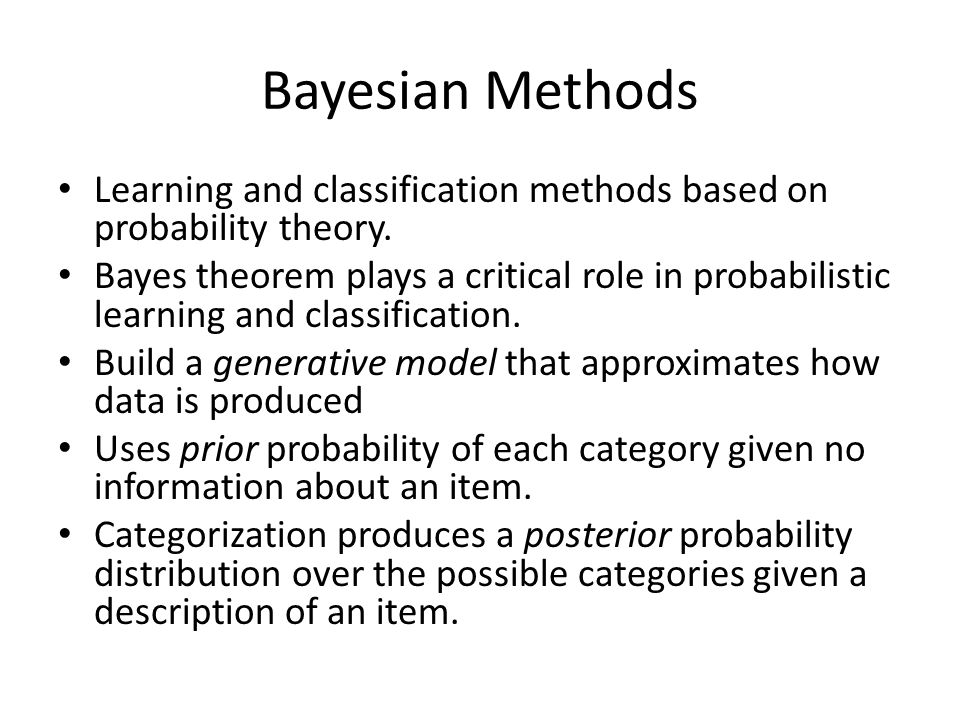 Bayesian Methods Learning and classification methods based on probability theory. Bayes theorem plays a critical role in probabilistic learning and cl