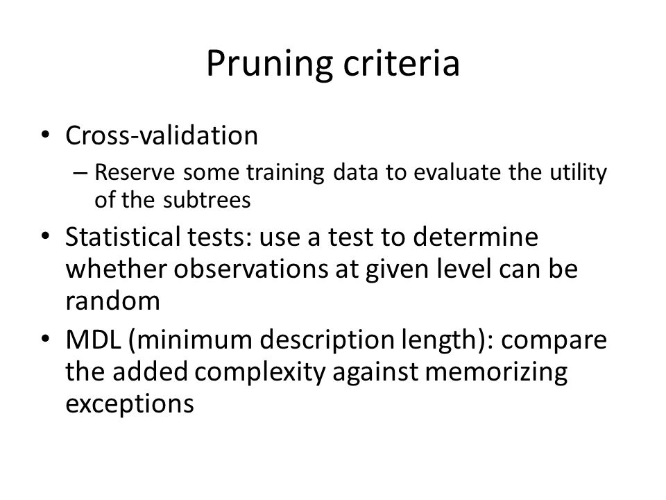 Pruning criteria Cross-validation – Reserve some training data to evaluate the utility of the subtrees Statistical tests: use a test to determine whether observations at given level can be random MDL (minimum description length): compare the added complexity against memorizing exceptions