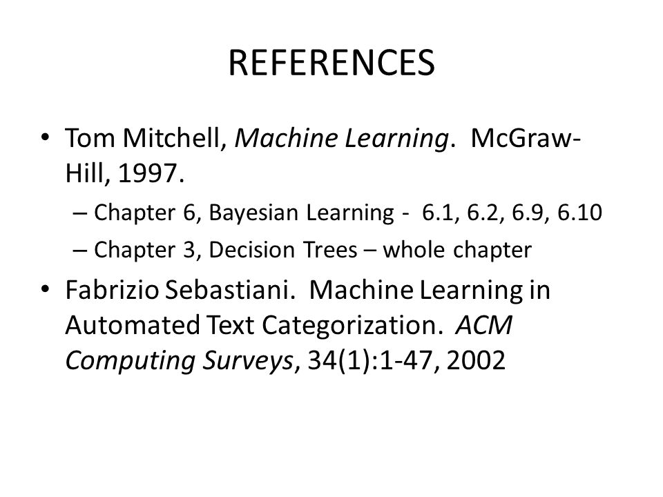 REFERENCES Tom Mitchell, Machine Learning. McGraw- Hill, 1997. – Chapter 6, Bayesian Learning - 6.1, 6.2, 6.9, 6.10 – Chapter 3, Decision Trees – whol