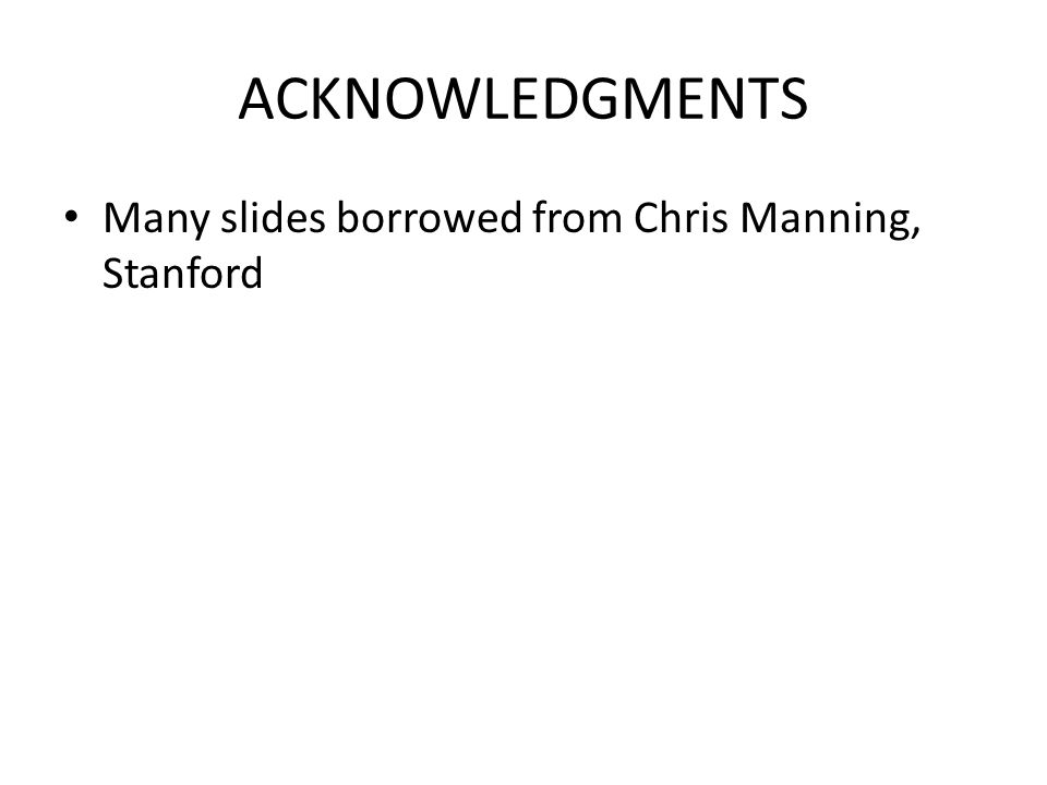 ACKNOWLEDGMENTS Many slides borrowed from Chris Manning, Stanford