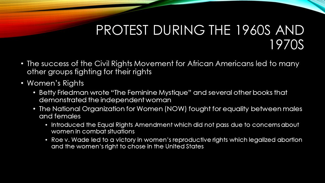 PROTEST DURING THE 1960S AND 1970S The success of the Civil Rights Movement for African Americans led to many other groups fighting for their rights Women's Rights Betty Friedman wrote The Feminine Mystique and several other books that demonstrated the independent woman The National Organization for Women (NOW) fought for equality between males and females Introduced the Equal Rights Amendment which did not pass due to concerns about women in combat situations Roe v.
