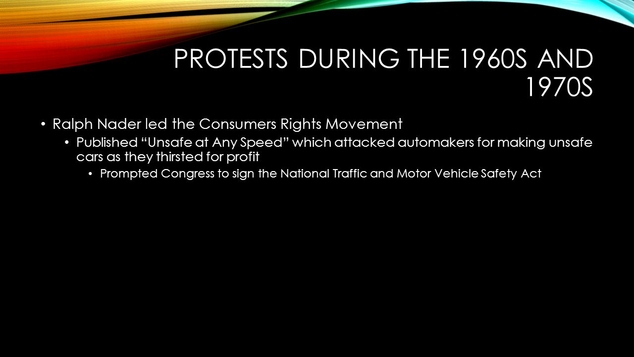 PROTESTS DURING THE 1960S AND 1970S Ralph Nader led the Consumers Rights Movement Published Unsafe at Any Speed which attacked automakers for making unsafe cars as they thirsted for profit Prompted Congress to sign the National Traffic and Motor Vehicle Safety Act