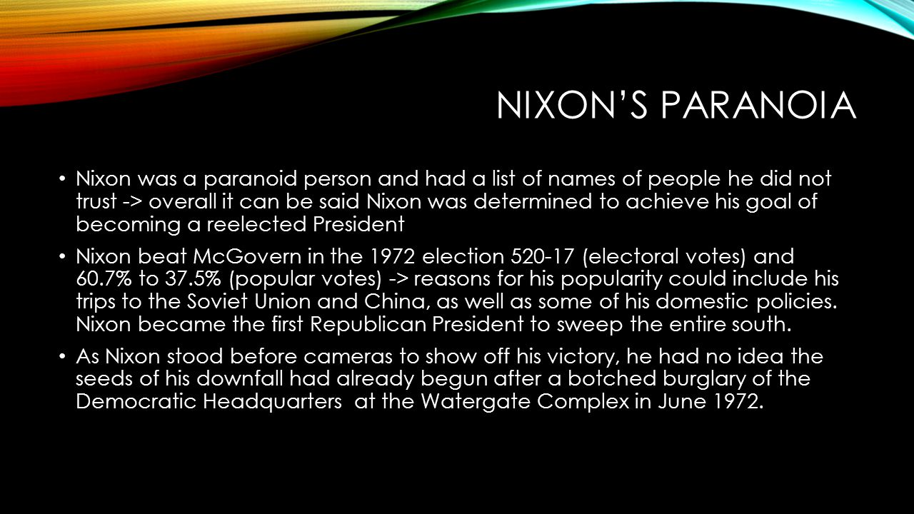 NIXON'S PARANOIA Nixon was a paranoid person and had a list of names of people he did not trust -> overall it can be said Nixon was determined to achieve his goal of becoming a reelected President Nixon beat McGovern in the 1972 election 520-17 (electoral votes) and 60.7% to 37.5% (popular votes) -> reasons for his popularity could include his trips to the Soviet Union and China, as well as some of his domestic policies.