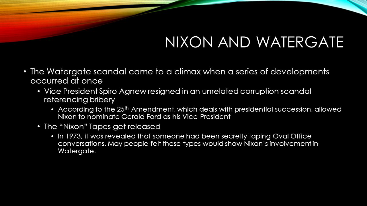 NIXON AND WATERGATE The Watergate scandal came to a climax when a series of developments occurred at once Vice President Spiro Agnew resigned in an unrelated corruption scandal referencing bribery According to the 25 th Amendment, which deals with presidential succession, allowed Nixon to nominate Gerald Ford as his Vice-President The Nixon Tapes get released In 1973, it was revealed that someone had been secretly taping Oval Office conversations.