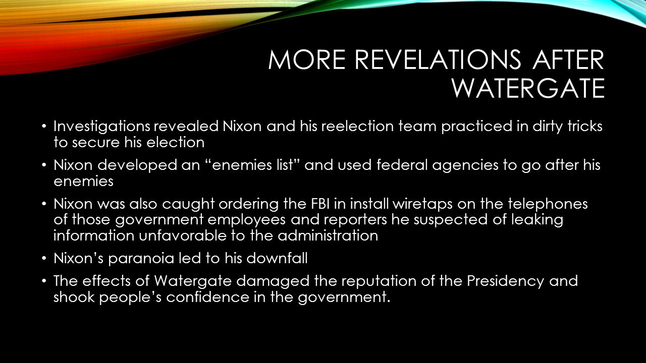 MORE REVELATIONS AFTER WATERGATE Investigations revealed Nixon and his reelection team practiced in dirty tricks to secure his election Nixon developed an enemies list and used federal agencies to go after his enemies Nixon was also caught ordering the FBI in install wiretaps on the telephones of those government employees and reporters he suspected of leaking information unfavorable to the administration Nixon's paranoia led to his downfall The effects of Watergate damaged the reputation of the Presidency and shook people's confidence in the government.