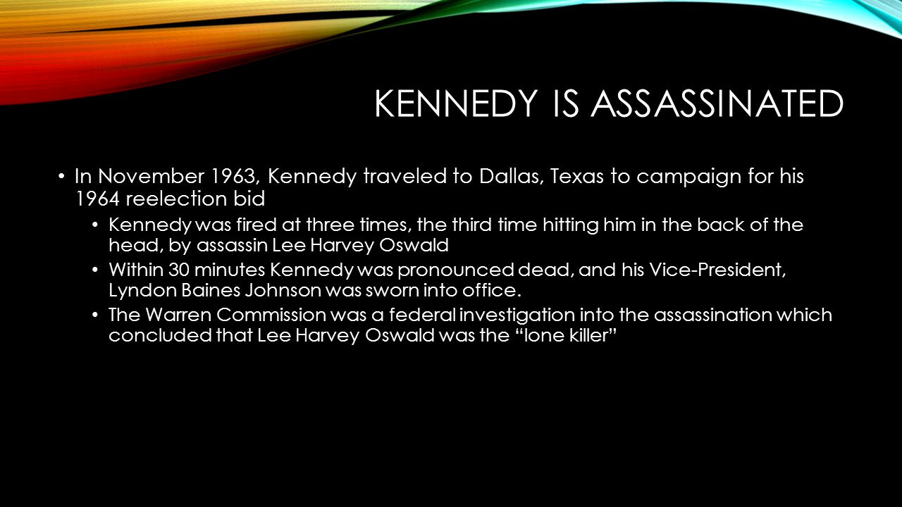 KENNEDY IS ASSASSINATED In November 1963, Kennedy traveled to Dallas, Texas to campaign for his 1964 reelection bid Kennedy was fired at three times, the third time hitting him in the back of the head, by assassin Lee Harvey Oswald Within 30 minutes Kennedy was pronounced dead, and his Vice-President, Lyndon Baines Johnson was sworn into office.