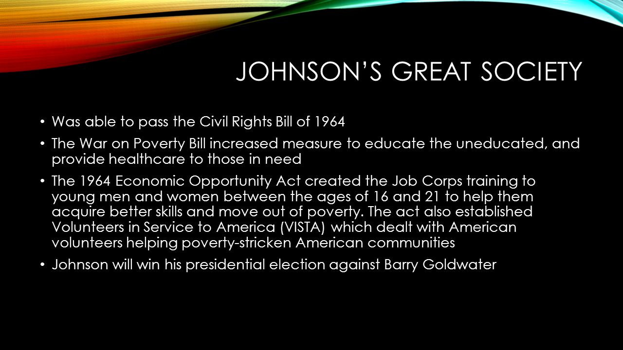 JOHNSON'S GREAT SOCIETY The Great Society demanded an end to poverty and racial injustice Johnson amended the Social Security Act by adding Medicare or hospital insurance to those who are 65 and older.