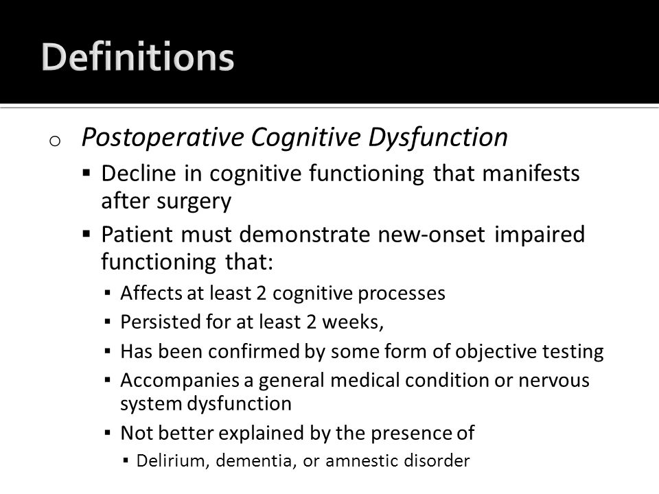 o Postoperative Cognitive Dysfunction  Decline in cognitive functioning that manifests after surgery  Patient must demonstrate new-onset impaired functioning that: ▪ Affects at least 2 cognitive processes ▪ Persisted for at least 2 weeks, ▪ Has been confirmed by some form of objective testing ▪ Accompanies a general medical condition or nervous system dysfunction ▪ Not better explained by the presence of ▪ Delirium, dementia, or amnestic disorder