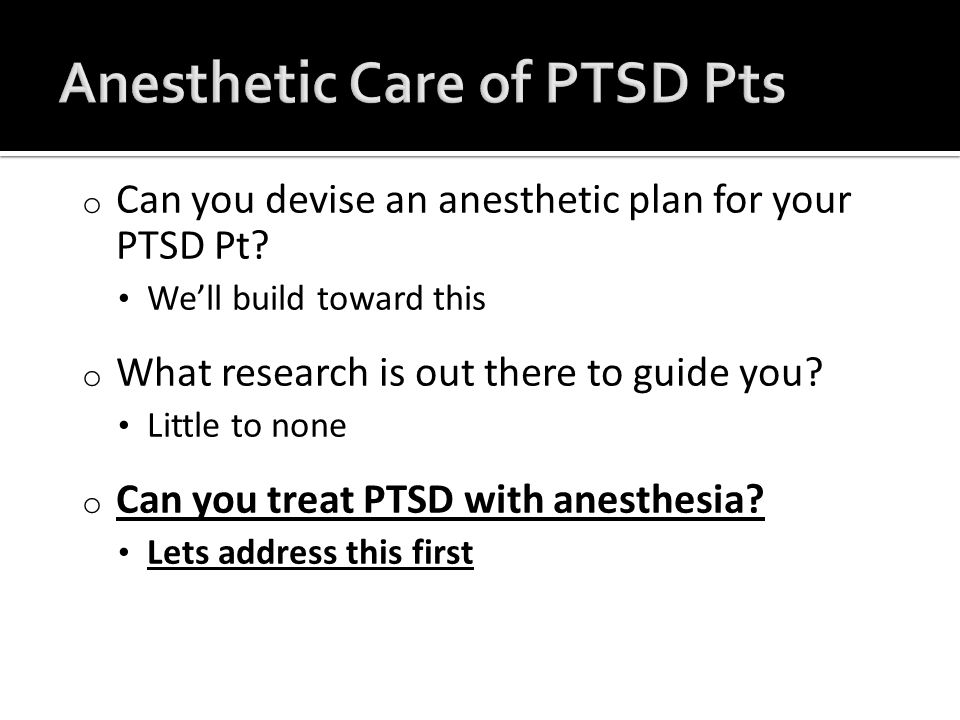 o Can you devise an anesthetic plan for your PTSD Pt.