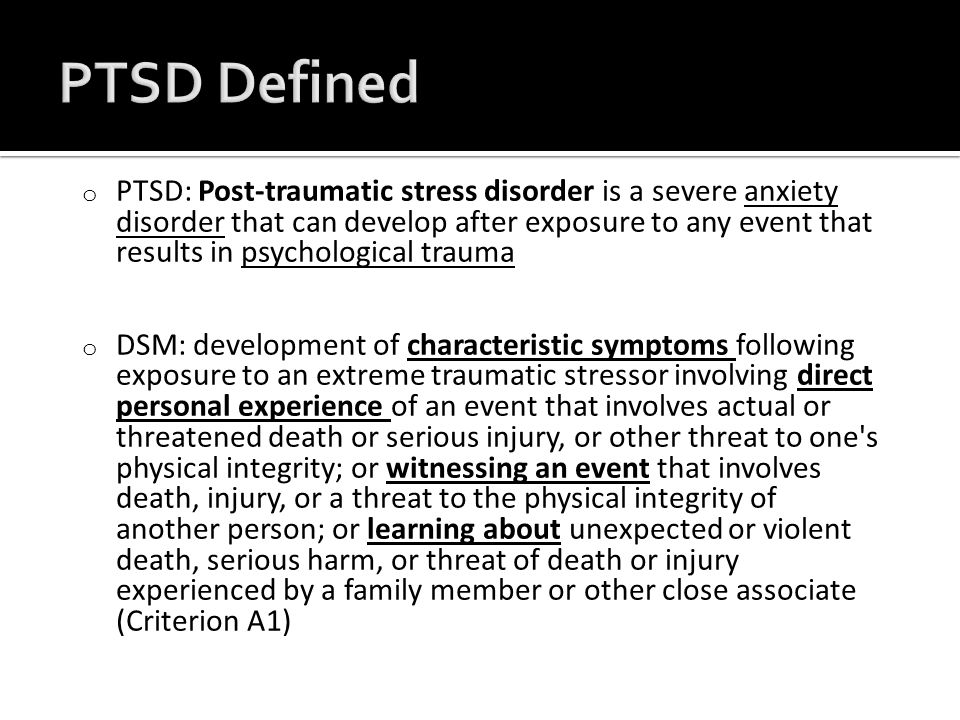 o PTSD: Post-traumatic stress disorder is a severe anxiety disorder that can develop after exposure to any event that results in psychological traumaanxiety disorderpsychological trauma o DSM: development of characteristic symptoms following exposure to an extreme traumatic stressor involving direct personal experience of an event that involves actual or threatened death or serious injury, or other threat to one s physical integrity; or witnessing an event that involves death, injury, or a threat to the physical integrity of another person; or learning about unexpected or violent death, serious harm, or threat of death or injury experienced by a family member or other close associate (Criterion A1)