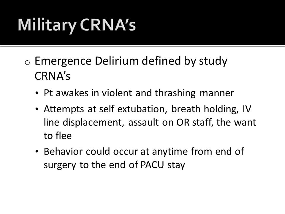 o Emergence Delirium defined by study CRNA's Pt awakes in violent and thrashing manner Attempts at self extubation, breath holding, IV line displacement, assault on OR staff, the want to flee Behavior could occur at anytime from end of surgery to the end of PACU stay