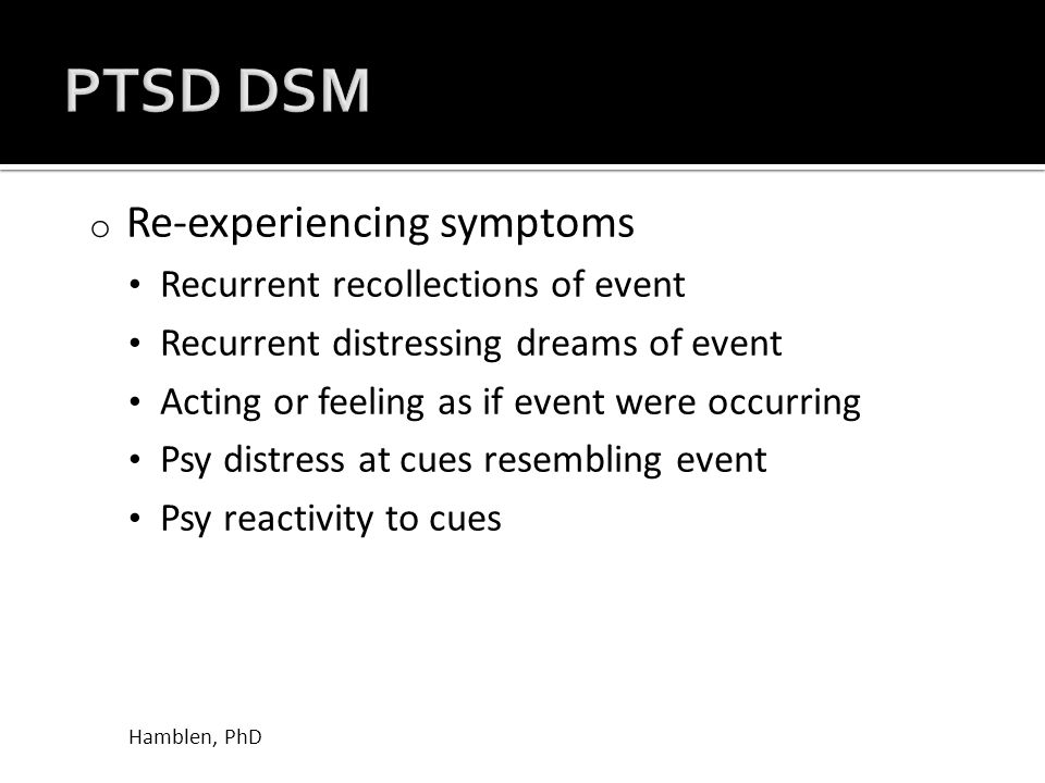 o Re-experiencing symptoms Recurrent recollections of event Recurrent distressing dreams of event Acting or feeling as if event were occurring Psy distress at cues resembling event Psy reactivity to cues Hamblen, PhD