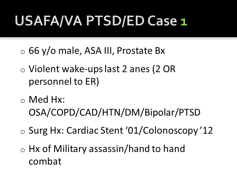 o 66 y/o male, ASA III, Prostate Bx o Violent wake-ups last 2 anes (2 OR personnel to ER) o Med Hx: OSA/COPD/CAD/HTN/DM/Bipolar/PTSD o Surg Hx: Cardiac Stent '01/Colonoscopy '12 o Hx of Military assassin/hand to hand combat
