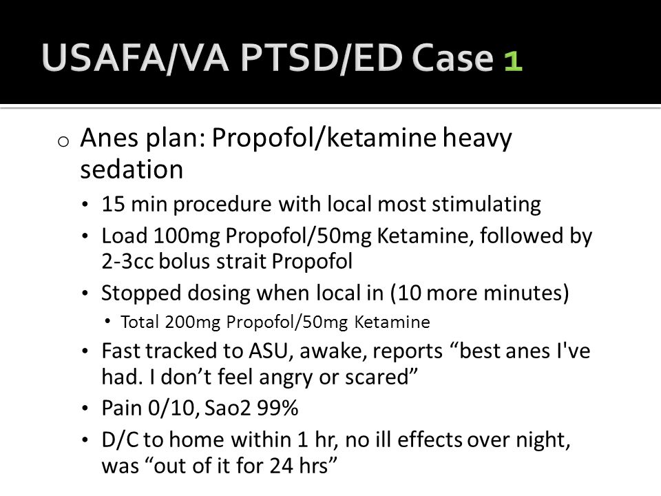 o Anes plan: Propofol/ketamine heavy sedation 15 min procedure with local most stimulating Load 100mg Propofol/50mg Ketamine, followed by 2-3cc bolus strait Propofol Stopped dosing when local in (10 more minutes) Total 200mg Propofol/50mg Ketamine Fast tracked to ASU, awake, reports best anes I ve had.