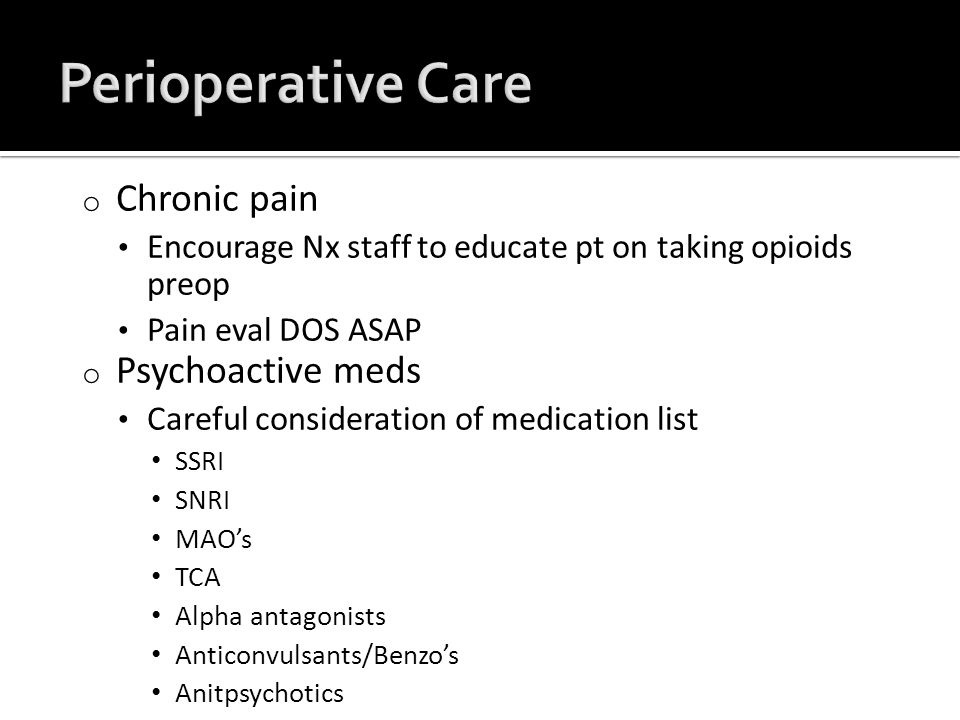 o Chronic pain Encourage Nx staff to educate pt on taking opioids preop Pain eval DOS ASAP o Psychoactive meds Careful consideration of medication list SSRI SNRI MAO's TCA Alpha antagonists Anticonvulsants/Benzo's Anitpsychotics